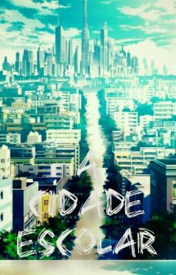 Fanfic / Fanfiction A Cidade Escolar (Web Novel Project Pt-Br)