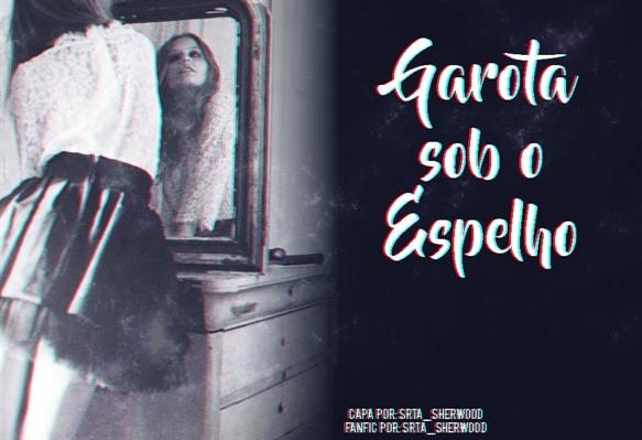 Fanfic / Fanfiction Garota Sob o Espelho