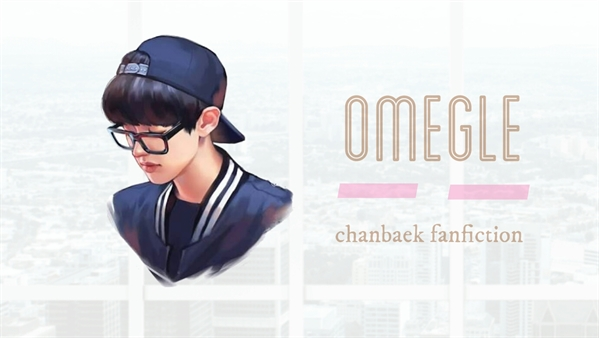 Fanfic / Fanfiction Omegle» Chanbaek