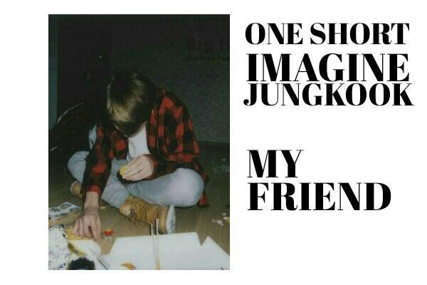 Fanfic / Fanfiction Imagine Jungkook - MY FRIEND