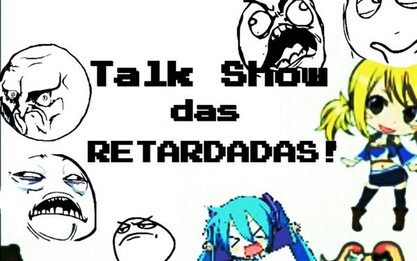 Fanfic / Fanfiction Talk Show das Retardadas!!!