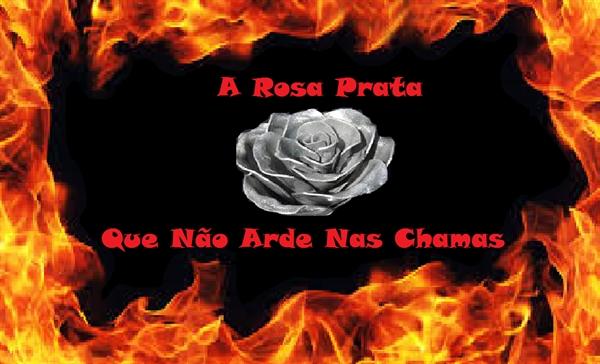 Fanfic / Fanfiction A Rosa Prata Que Não Arde Nas Chamas