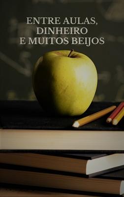 Fanfic / Fanfiction Entre aulas, dinheiro e muitos beijos