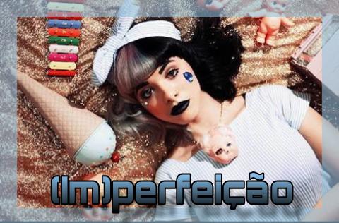 Fanfic / Fanfiction (Im)perfeição - Melanie Martinez- OneShot