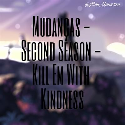 Fanfic / Fanfiction Mudanças - Second Season - Kill Em With Kindness