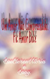 Fanfic / Fanfiction Um Amor Nada Compreendido //Fic Amor Doce\\