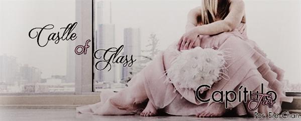 Fanfic / Fanfiction Castle of Glass - Capítulo 3 - Terceiro