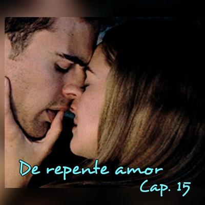 Fanfic / Fanfiction De repente amor. - Capítulo 15 - Capítulo 15