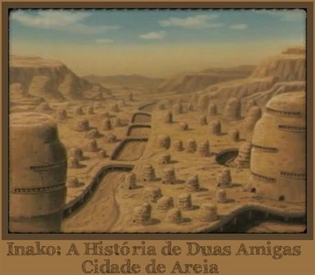 Fanfic / Fanfiction Inako: A História de Duas Amigas - Capítulo 13 - Cidade de Areia