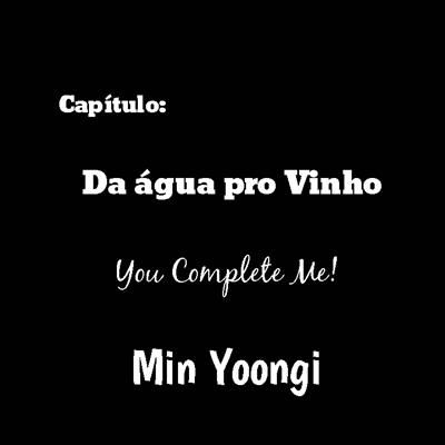 Fanfic / Fanfiction You complete Me! - Capítulo 10 - Da água pro vinho