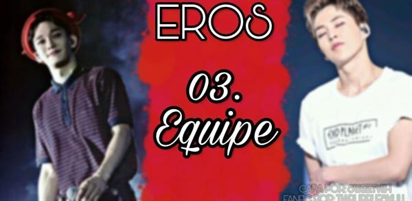 Fanfic / Fanfiction Eros - Capítulo 3 - Equipe