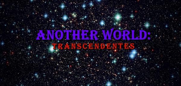 Fanfic / Fanfiction Another World: Transcendentes - Capítulo 4 - Capítulo 4