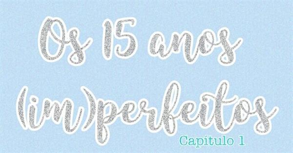 Fanfic / Fanfiction Os 15 anos (im)perfeitos. - Capítulo 1 - Finalmente,15 anos!