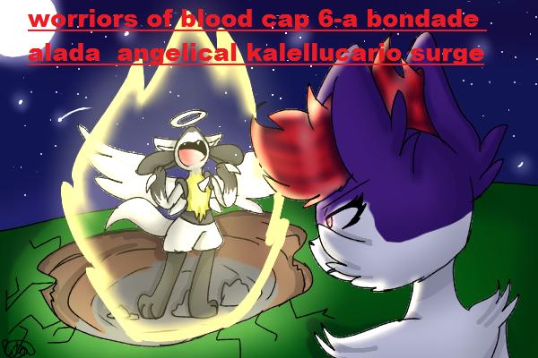 Fanfic / Fanfiction Worriors of blood - Capítulo 6 - Worriors of blood-cap 6 a bondade alada angel kalellucario