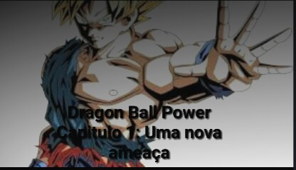 Fanfic / Fanfiction Dragon Ball Power - Capítulo 1 - Deagon Ball Power Capítulo 1: Uma nova ameaça