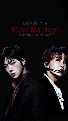 Fanfic / Fanfiction Just Wait For Me Love - Capítulo 3 - Kiss Me Boy!