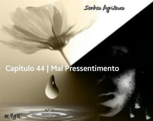 Fanfic / Fanfiction Sonhos Agridoces - Capítulo 44 - Mal Pressentimento