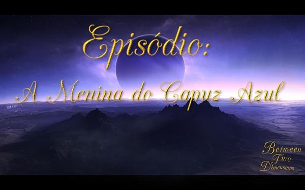Fanfic / Fanfiction Entre Duas Dimensões - Capítulo 3 - Between Two Dimensions: A Menina do Capuz Azul (Ep. 3 - T1)