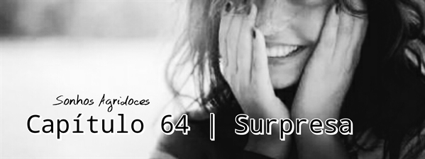 Fanfic / Fanfiction Sonhos Agridoces - Capítulo 64 - Surpresa