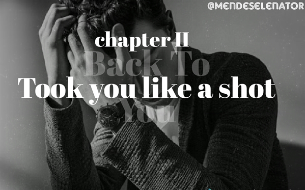 Fanfic / Fanfiction B.M Back To You - Capítulo 2 - Took you like a shot