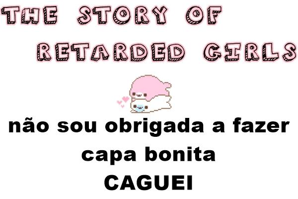 Fanfic / Fanfiction The story of retarded girls - Capítulo 1 - Introdução