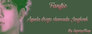 Fanfic / Fanfiction Aquela droga chamada Jungkook - Capítulo 5 - 5