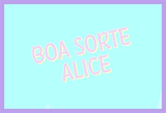 Fanfic / Fanfiction Boa Sorte, Alice - Capítulo 1 - BOA SORTE ALICE - TEASER 1