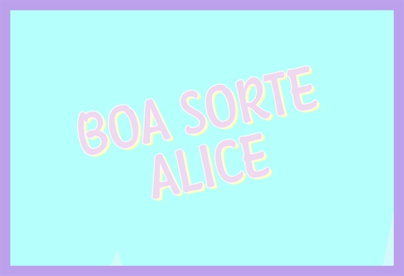 Fanfic / Fanfiction Boa Sorte, Alice - Capítulo 3 - BOA SORTE, ALICE - TEASER 3