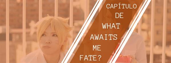 Fanfic / Fanfiction What Awaits Me, Fate? - Capítulo 21 - Always next door