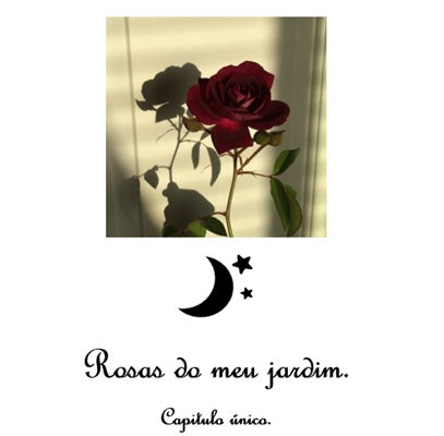 Fanfic / Fanfiction Rosas do meu jardim. - Capítulo 1 - Rosas. (Capítulo único)