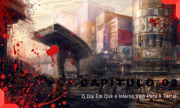 Fanfic / Fanfiction A Esperança Desse Mundo - Capítulo 2 - O Dia Em Que O Inferno Subiu Para A Terra