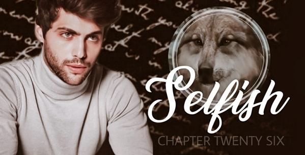 Fanfic / Fanfiction Half Moon - Capítulo 28 - Chapter Twenty-Six - Selfish