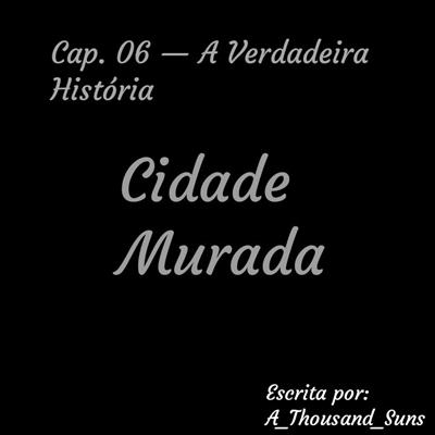 Fanfic / Fanfiction Cidade Murada - Capítulo 6 - A Verdadeira História