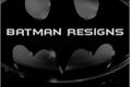História: Batman Resigns
