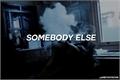 História: Somebody else.