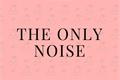 História: The only noise - ShinoKiba