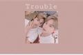 História: Trouble
