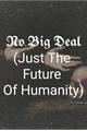 História: No Big Deal (Just The Future Of Humanity)