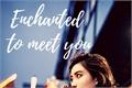 História: Enchanted to meet you