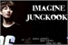 Fanfic / Fanfiction Imagine Jungkook.