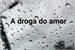 Fanfic / Fanfiction Oneshot - 'A droga do amor'